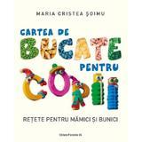 Cartea de bucate pentru copii. Retete pentru mamici si bunici - Maria Cristea Soimu, editura Paralela 45