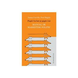 Pupa-l in bot si papa-i tot. Manual de marketing politic - James Carville, Paul Begala, editura Humanitas