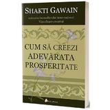Cum sa creezi adevarata prosperitate. Ed.2 - Shakti Gawain, editura Act Si Politon