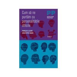 Cum Sa Ne Purtam Cu Personalitatile Dificile - Francois Lelord, Christophe Andre, editura Trei
