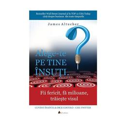 AlegE-Te Pe Tine Insuti. - James Altucher, editura Act Si Politon