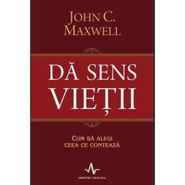 Da sens vietii - John C. Maxwell, editura Amaltea