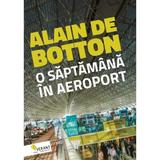 O saptamana in aeroport - Alain de Botton, editura Vellant