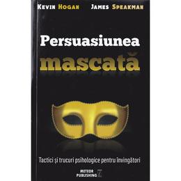 Persuasiunea mascata - Kevin Hogan, James Speakman, editura Meteor Press