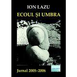 Ecoul si umbra. Jurnal 2005-2006 - Ion Lazu, editura Eliteratura