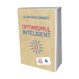Optimismul inteligent - Alain Braconnier, editura Trei