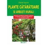 Plante cataratoare si arbusti murali - David Squire, editura Mast