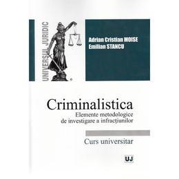 Criminalistica. Elemete metodologice de investigare a infractiunilor - Adrian Cristian Moise, Emilia Stancu, editura Universul Juridic