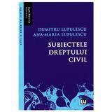 Subiectele dreptului civil - Dumitru Lupulescu, Ana-Maria Lupulescu, editura Universul Juridic