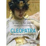 Cleopatra. Viata ultimei regine a Egiptului - Stacy Schiff, editura Litera