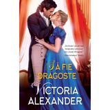Sa fie dragoste - Victoria Alexander, editura Alma