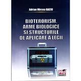 Bioterorism, Arme Biologice Si Structurile De Aplicare A Legii - Adrian Mircea Baciu, editura Pro Universitaria