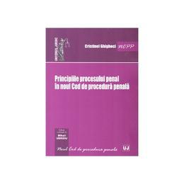 Principiile procesului penal in noul Cod de procedura penala - Cristinel Ghigheci, editura Universul Juridic