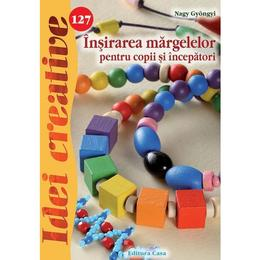 Idei creative 127 - Insirarea margelelor pentru copii si incepatori - Nagy Gyongyi, editura Casa