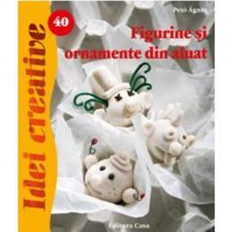 Idei Creative 40 - Figurine Si Ornamente Din Aluat- Peto Agnes, editura Casa