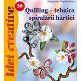 Idei Creative 38 - Quilling, Tehnica Spiralarii Hartiei - Margarete Vogelbacher, editura Casa