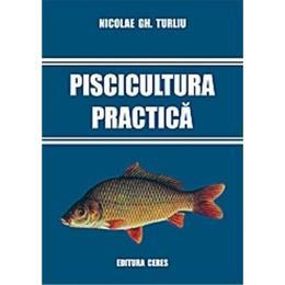 Piscicultura Practica - Nicolae Gh. Turliu, editura Ceres