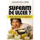 Suferiti De Ulcer? - 150 De Retete Care Va Scapa De El - Auguste Moll-Weiss, editura Venus