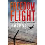 Freedom Flight: The True Story of the Cold War's Greatest Escape - Frank Iszak, editura The History Press