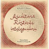 Ascultand rostirile intelepciunii - Khalil Gibran, Dinasty Books Proeditura Si Tipografie