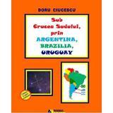 Sub crucea sudului, prin argentina, brazilia, uruguay - doru ciucescu