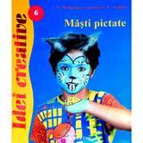 Idei creative 6 - Masti pictate - N. Wolfanger-Von, Kleist-E. Schlitt, editura Casa