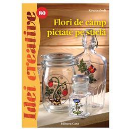 Idei creative 80 - Flori de camp pictate pe sticla - Kovacs Zsolt, editura Casa