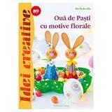 Idei creative 89 - Oua de Pasti cu motive florale - Pia Pedevilla, editura Casa