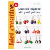 Idei creative 92 Accesorii mignone din pasta polimer - Simone Beck, editura Casa