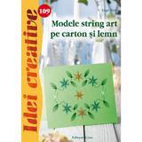 Idei Creative 109 - Modele String Art Pe Carton Si Lemn - Inge Walz, editura Casa