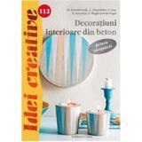 Idei Creative 112 - Decoratiuni Interioare Din Beton - Pentru Incepatori - M. Dawidowski, A. Diepold, editura Casa
