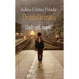 Dezradacinatii Vol.1: Unde esti, mama? - Adina Cristea Palada, editura Cartea Romaneasca Educational