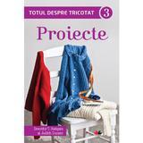 Totul Despre Tricotat Vol.3: Proiecte - Dorothy T. Ratigan, editura Litera