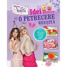 Disney Violetta - Idei Pentru O Petrecere Reusita, editura Litera
