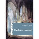 Cladiri In Acuarela - Balogh Istvan, editura Casa