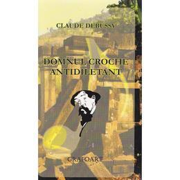 Domnul Croche antidiletant - Claude Debussy, editura Grafoart