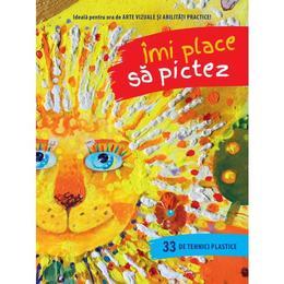 Imi Place Sa Pictez. 33 De Tehnici Plastice, editura Litera