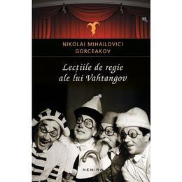Lectiile de regie ale lui Vahtangov - Nikolai Mihailovici Gorceakov, editura Nemira
