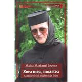 Sora mea, moartea - Maica Mariami Leonte, editura Lumea Credintei