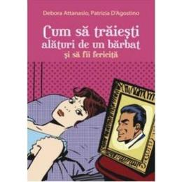 Cum sa traiesti alaturi de un barbat si sa fii fericita - Debora Attanasio, Patrizia D Agostino, editura All