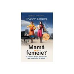 Mama sau femeie? - Elisabeth Badinter, editura Litera