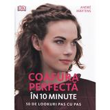 Coafura perfecta in 10 minute. 50 de lookuri pas cu pas - Andre Martens, editura Litera