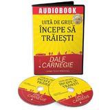 Audiobook. Uita de griji, incepe sa traiesti - Dale Carnegie, editura Act Si Politon