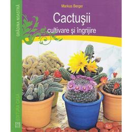 Cactusii. Cultivare si ingrijire - Markus Berger, editura Casa