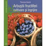 Arbustii Fructiferi, Cultivare Si Ingrijire - Theresia Gosch, editura Casa