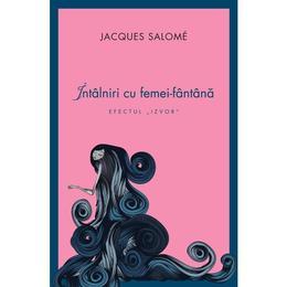 Intalniri cu femei-fantana - Jacques Salome, editura Curtea Veche