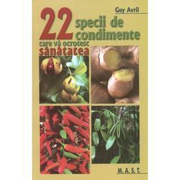 22 specii de condimente care va ocrotesc sanatatea - Guy Avril, editura Mast