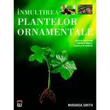 Inmultirea plantelor ornamentale - Miranda Smith, editura Rao
