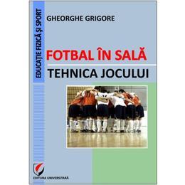 Fotbal in sala. Tehnica jocului - Gheorghe Grigore, editura Universitara