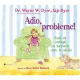 Adio, probleme! cum sa vorbesti cu lucrurile care te sacaie - dr. wayne w. dyer, saje dyer